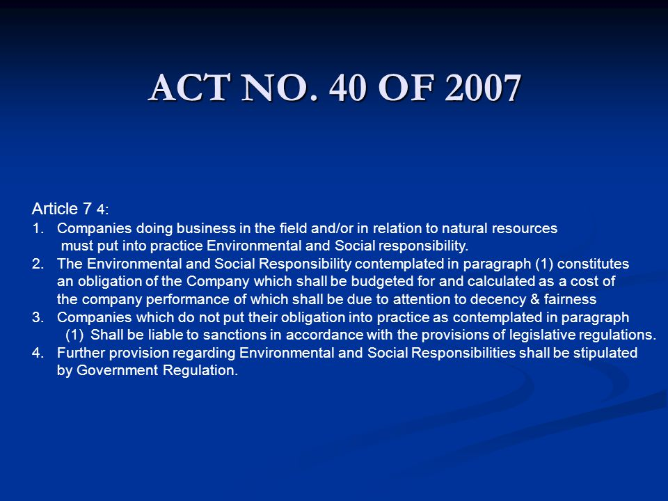 ACT NO. 40 OF 2007 Article 7 4: 1.Companies doing business in the field and/or in relation to natural resources must put into practice Environmental a