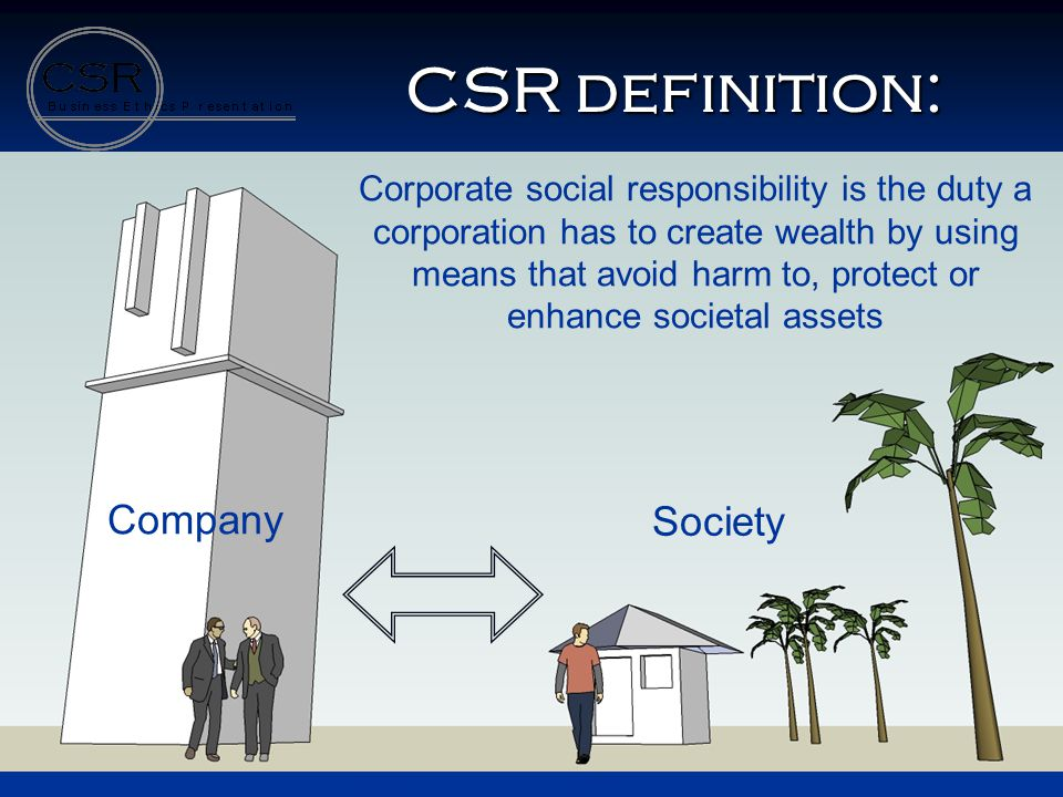 Company Society CSR definition: Corporate social responsibility is the duty a corporation has to create wealth by using means that avoid harm to, prot