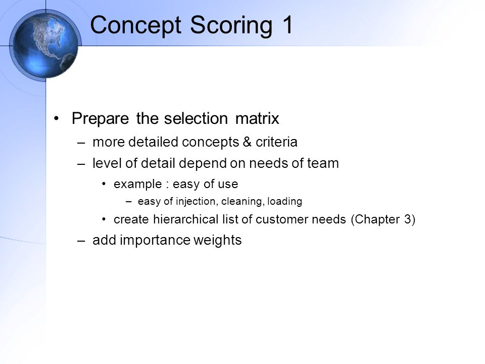 Concept Scoring 1 Prepare the selection matrix –more detailed concepts & criteria –level of detail depend on needs of team example : easy of use –easy of injection, cleaning, loading create hierarchical list of customer needs (Chapter 3) –add importance weights