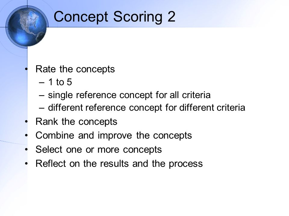 Concept Scoring 2 Rate the concepts –1 to 5 –single reference concept for all criteria –different reference concept for different criteria Rank the concepts Combine and improve the concepts Select one or more concepts Reflect on the results and the process