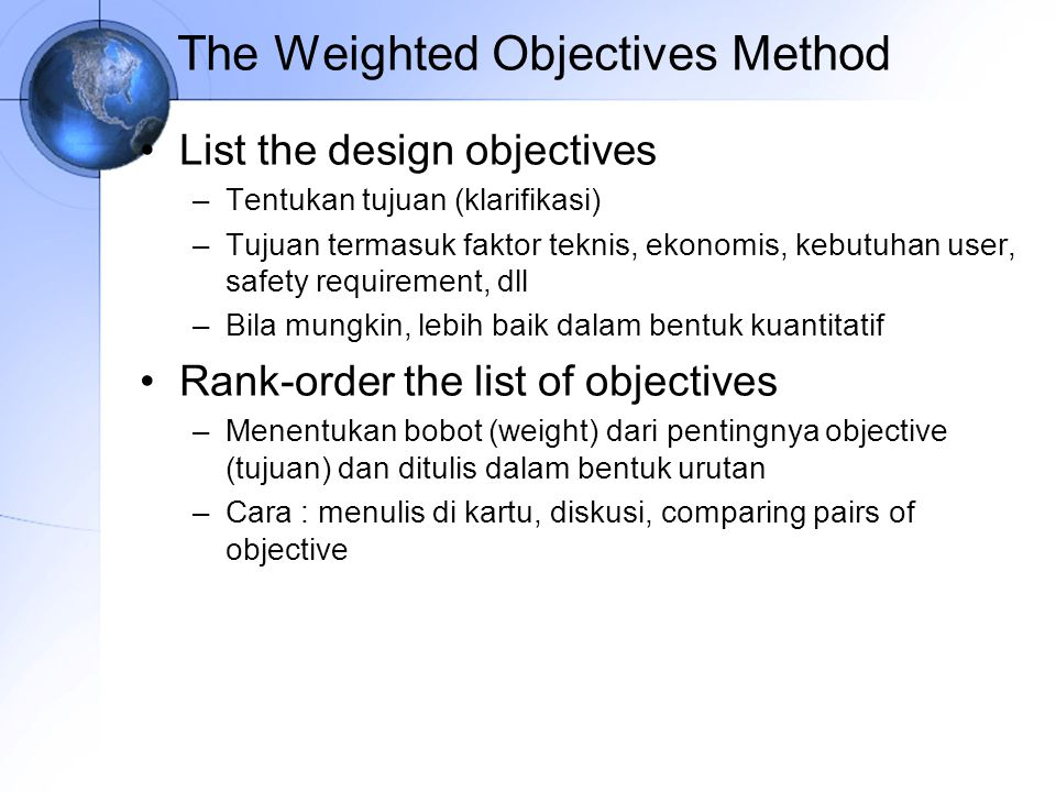 The Weighted Objectives Method List the design objectives –Tentukan tujuan (klarifikasi) –Tujuan termasuk faktor teknis, ekonomis, kebutuhan user, saf