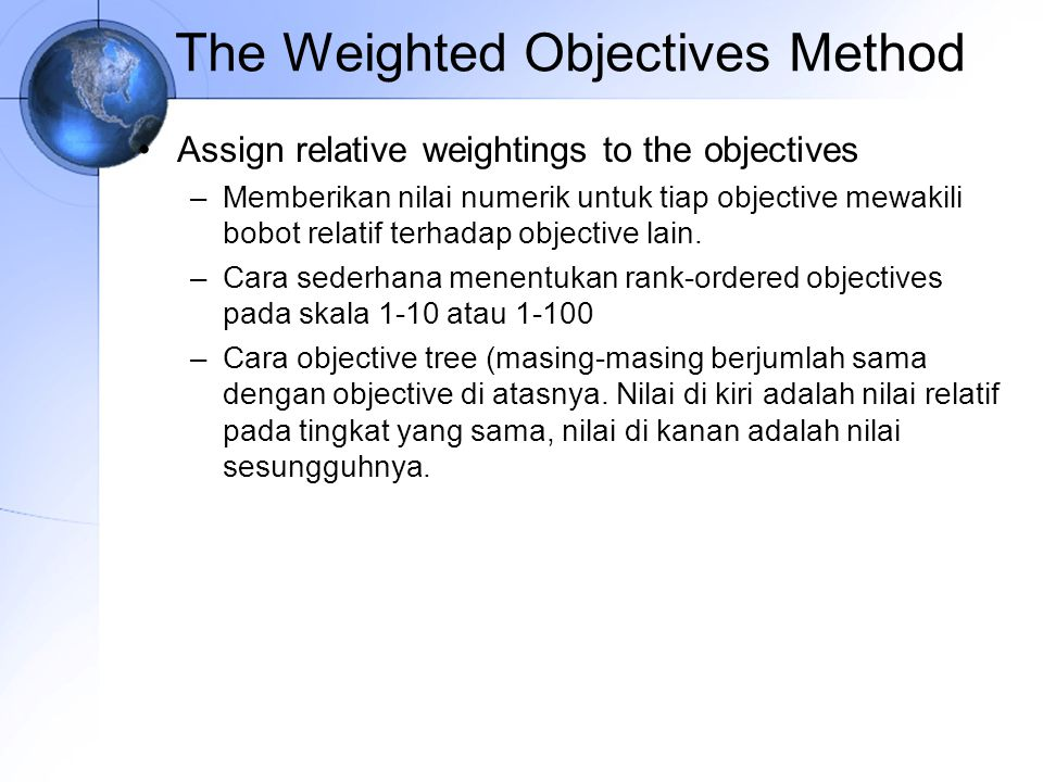 Assign relative weightings to the objectives –Memberikan nilai numerik untuk tiap objective mewakili bobot relatif terhadap objective lain.
