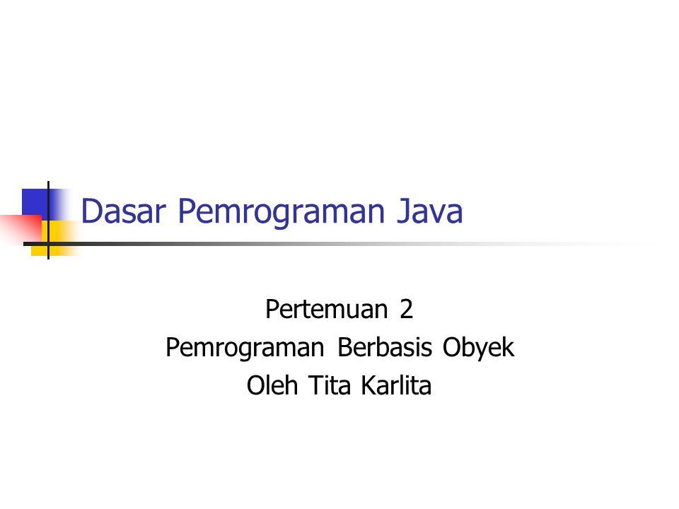 Dasar Pemrograman Java Pertemuan 2 Pemrograman Berbasis Obyek Oleh Tita Karlita