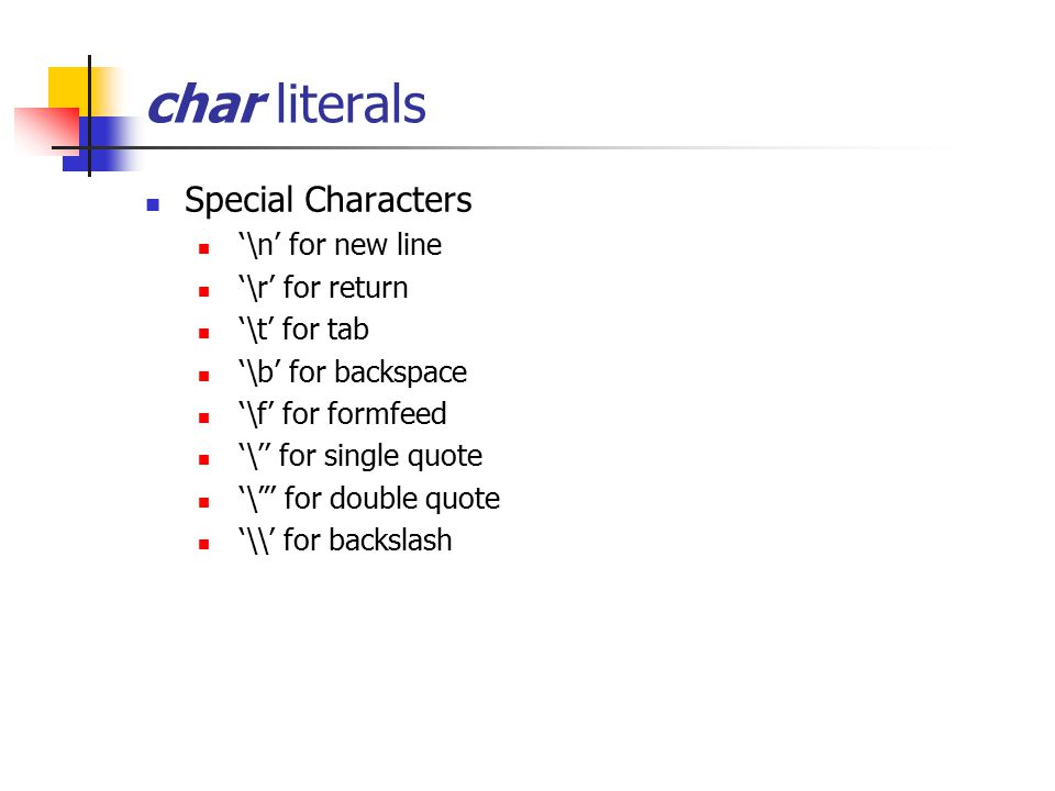 "char literals Special Characters '\n' for new line '\r' for return '\t' for tab '\b' for backspace '\f' for formfeed '\'' for single quote '""' for do"