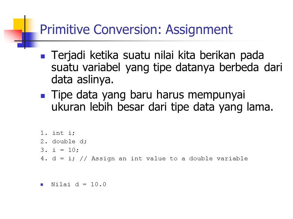 Primitive Conversion: Assignment Terjadi ketika suatu nilai kita berikan pada suatu variabel yang tipe datanya berbeda dari data aslinya. Tipe data ya