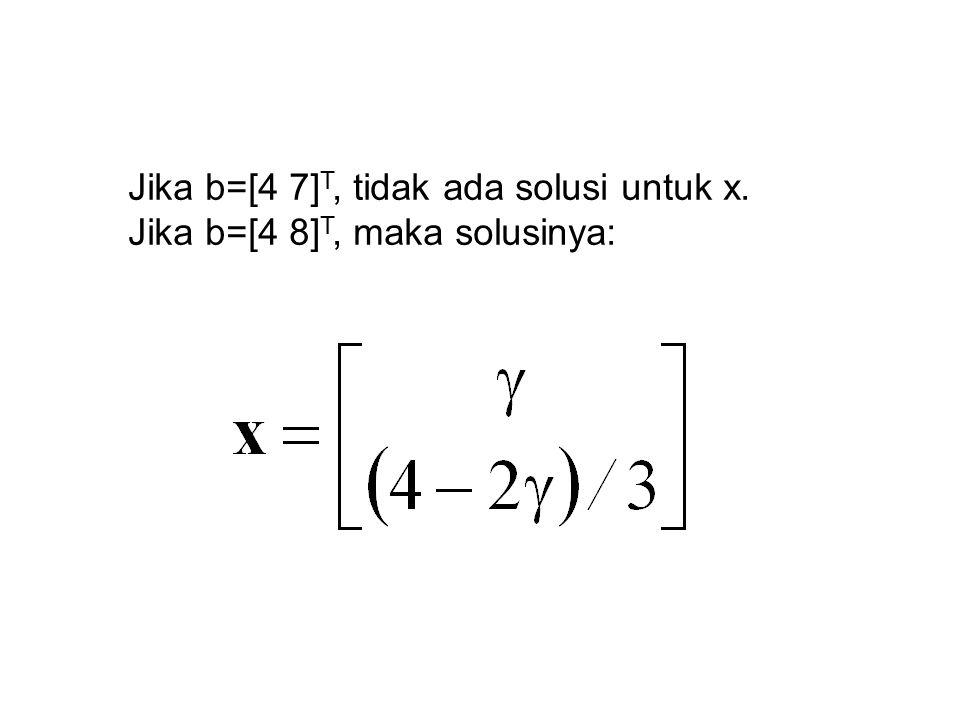 Jika b=[4 7] T, tidak ada solusi untuk x. Jika b=[4 8] T, maka solusinya: