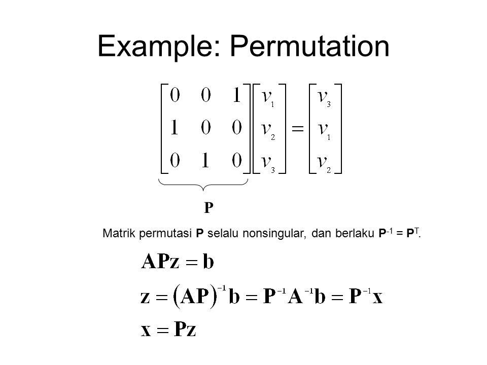 Example: Permutation P Matrik permutasi P selalu nonsingular, dan berlaku P -1 = P T.