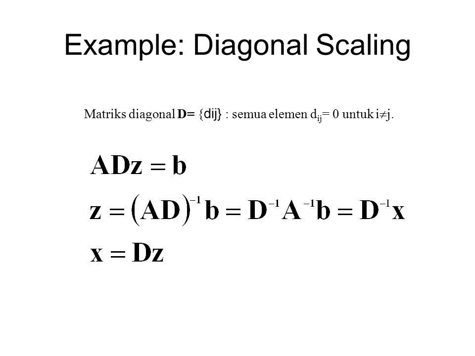 Example: Diagonal Scaling Matriks diagonal D= { dij} : semua elemen d ij = 0 untuk i  j.