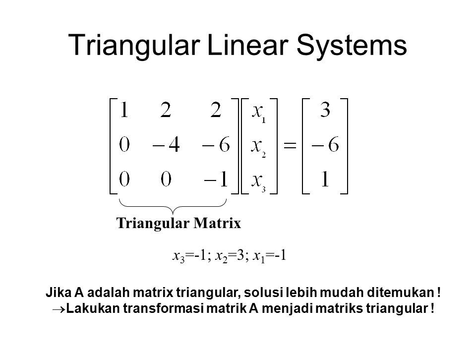 Triangular Linear Systems Triangular Matrix x 3 =-1; x 2 =3; x 1 =-1 Jika A adalah matrix triangular, solusi lebih mudah ditemukan .