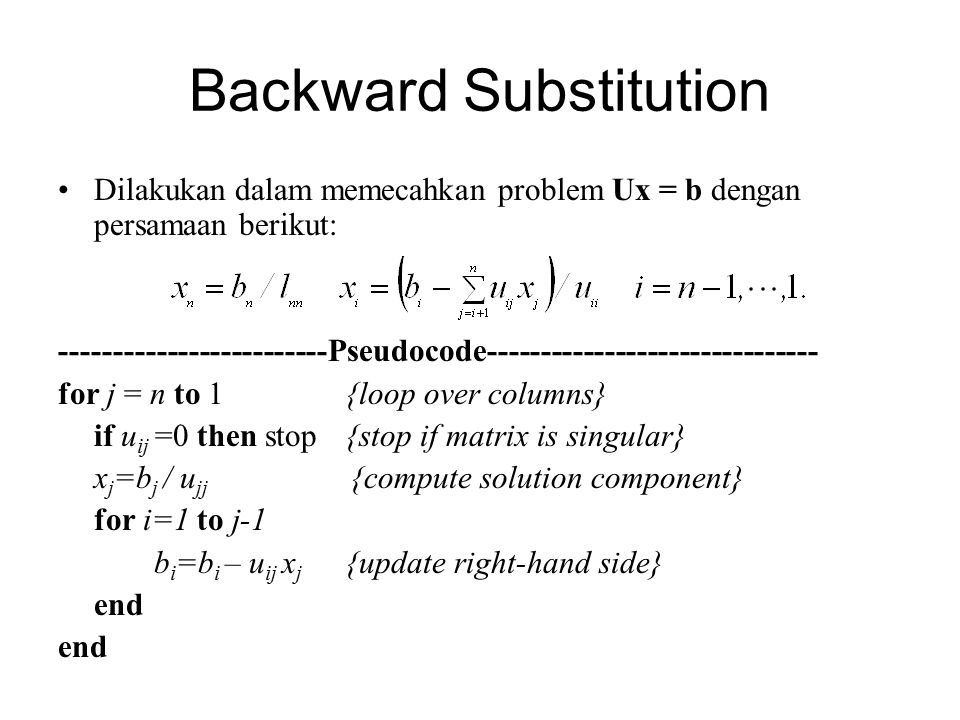 Backward Substitution Dilakukan dalam memecahkan problem Ux = b dengan persamaan berikut: -------------------------Pseudocode------------------------------- for j = n to 1{loop over columns} if u ij =0 then stop{stop if matrix is singular} x j =b j / u jj {compute solution component} for i=1 to j-1 b i =b i – u ij x j {update right-hand side} end