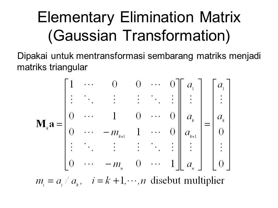 Elementary Elimination Matrix (Gaussian Transformation) Dipakai untuk mentransformasi sembarang matriks menjadi matriks triangular