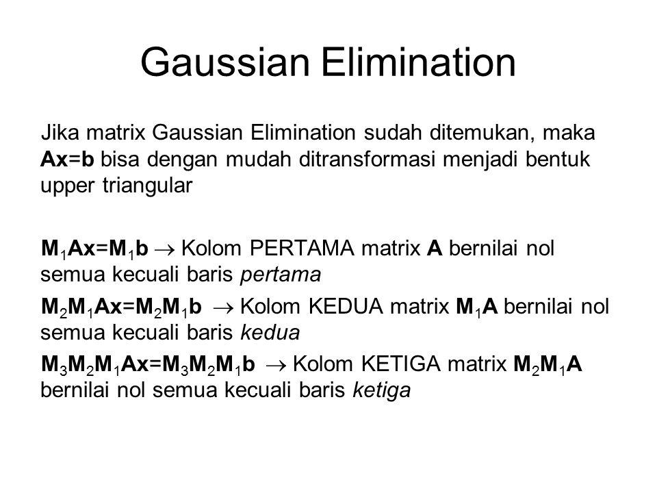 Gaussian Elimination Jika matrix Gaussian Elimination sudah ditemukan, maka Ax=b bisa dengan mudah ditransformasi menjadi bentuk upper triangular M 1 Ax=M 1 b  Kolom PERTAMA matrix A bernilai nol semua kecuali baris pertama M 2 M 1 Ax=M 2 M 1 b  Kolom KEDUA matrix M 1 A bernilai nol semua kecuali baris kedua M 3 M 2 M 1 Ax=M 3 M 2 M 1 b  Kolom KETIGA matrix M 2 M 1 A bernilai nol semua kecuali baris ketiga
