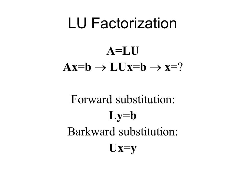 LU Factorization A=LU Ax=b  LUx=b  x=? Forward substitution: Ly=b Barkward substitution: Ux=y