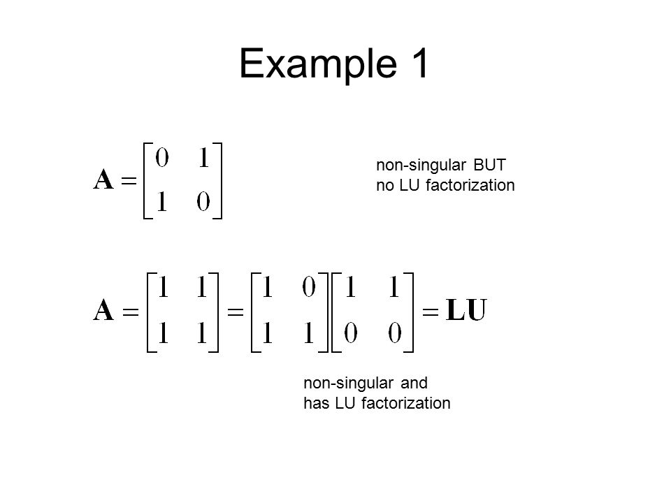 Example 1 non-singular BUT no LU factorization non-singular and has LU factorization
