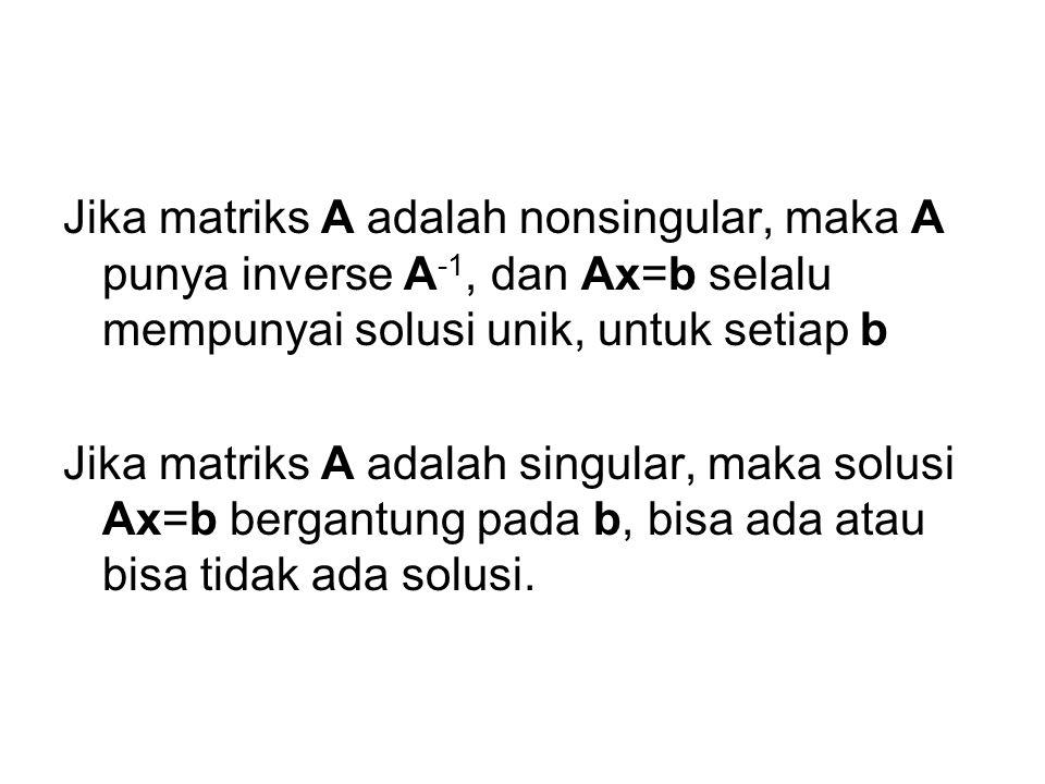 Jika matriks A adalah nonsingular, maka A punya inverse A -1, dan Ax=b selalu mempunyai solusi unik, untuk setiap b Jika matriks A adalah singular, maka solusi Ax=b bergantung pada b, bisa ada atau bisa tidak ada solusi.
