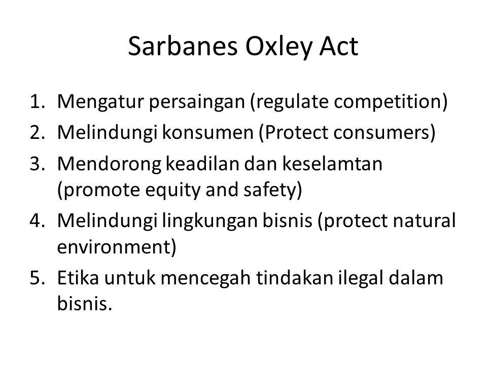 Sarbanes Oxley Act 1.Mengatur persaingan (regulate competition) 2.Melindungi konsumen (Protect consumers) 3.Mendorong keadilan dan keselamtan (promote equity and safety) 4.Melindungi lingkungan bisnis (protect natural environment) 5.Etika untuk mencegah tindakan ilegal dalam bisnis.