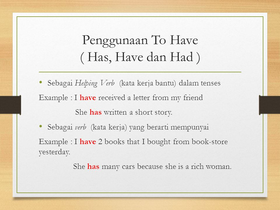 Penggunaan To Have ( Has, Have dan Had ) Sebagai Helping Verb (kata kerja bantu) dalam tenses Example : I have received a letter from my friend She has written a short story.