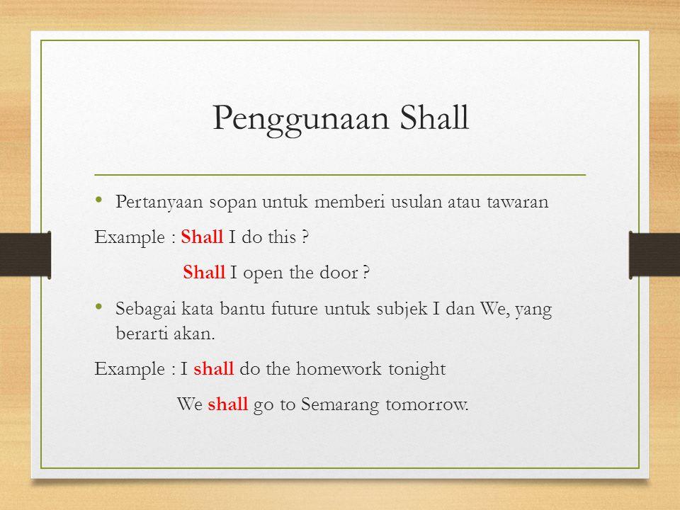 Penggunaan Shall Pertanyaan sopan untuk memberi usulan atau tawaran Example : Shall I do this ? Shall I open the door ? Sebagai kata bantu future untu