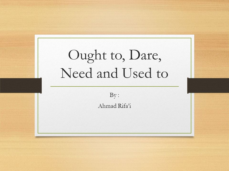Ought to, Dare, Need and Used to By : Ahmad Rifa'i