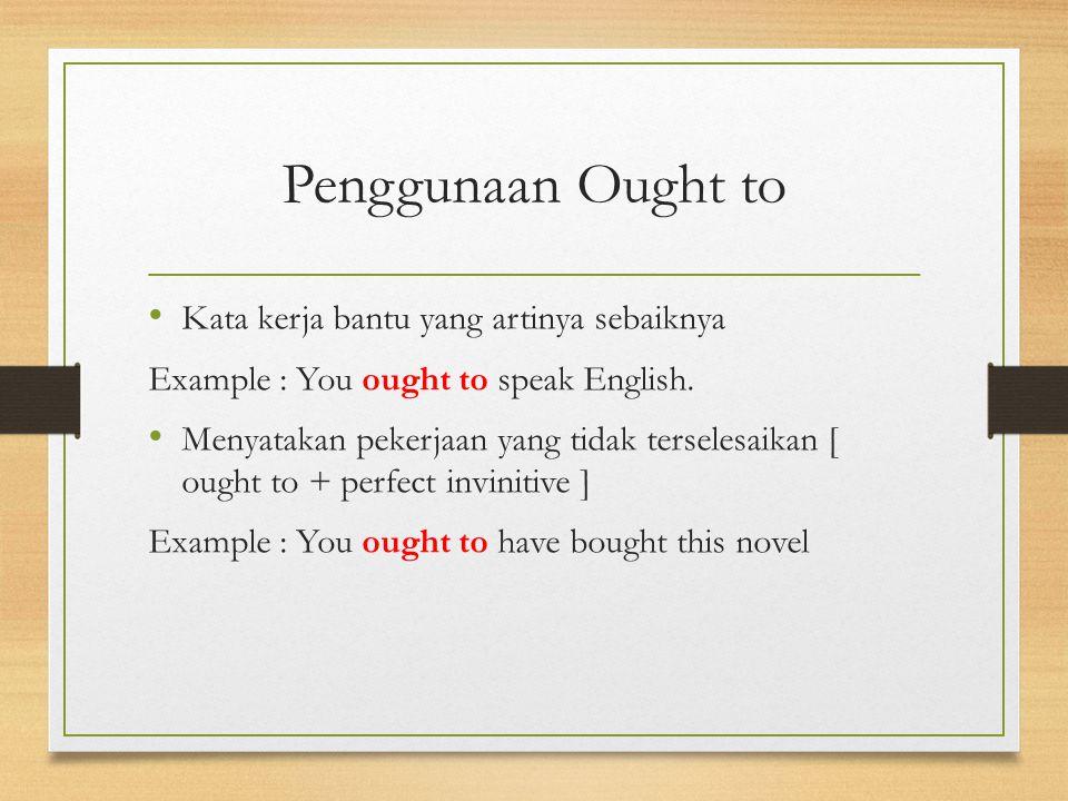 Penggunaan Ought to Kata kerja bantu yang artinya sebaiknya Example : You ought to speak English. Menyatakan pekerjaan yang tidak terselesaikan [ ough