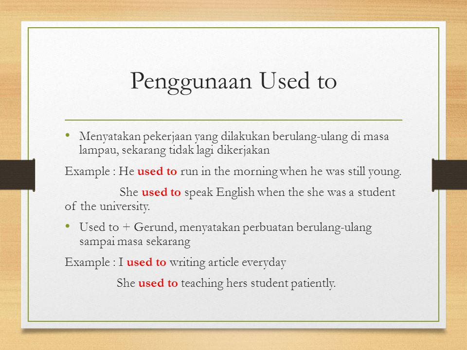Penggunaan Used to Menyatakan pekerjaan yang dilakukan berulang-ulang di masa lampau, sekarang tidak lagi dikerjakan Example : He used to run in the morning when he was still young.