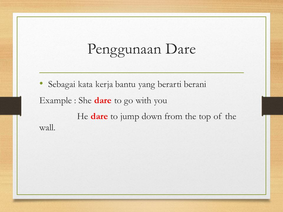 Penggunaan Dare Sebagai kata kerja bantu yang berarti berani Example : She dare to go with you He dare to jump down from the top of the wall.