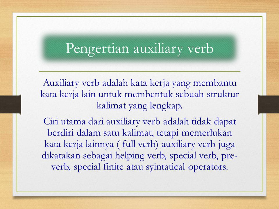 Macam – macam auxiliary verb  Primary auxiliary verb ( to be, to do, dan to have )  Secondary auxiliary verb (Modals Auxiliary, ought ( to ), dare, need, used to)