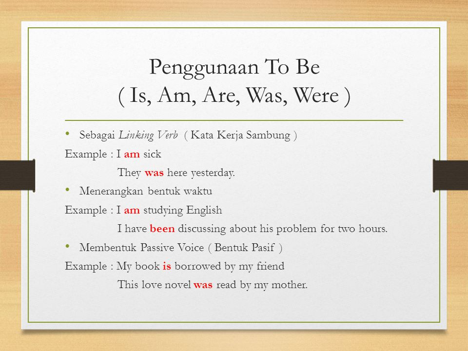 Penggunaan To Be ( Is, Am, Are, Was, Were ) Sebagai Linking Verb ( Kata Kerja Sambung ) Example : I am sick They was here yesterday.