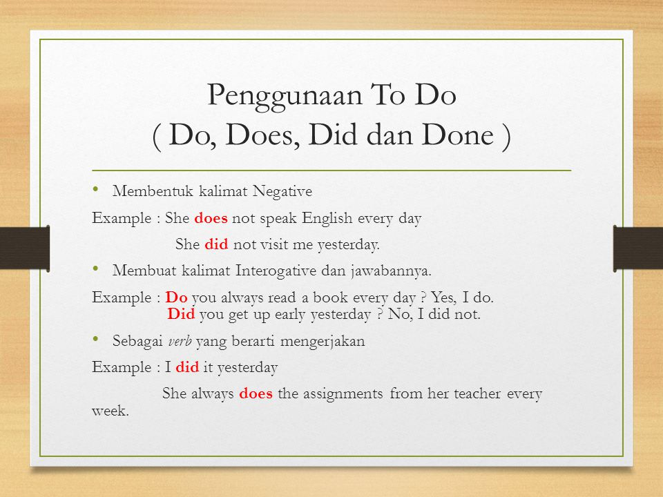 Penggunaan To Do ( Do, Does, Did dan Done ) Membentuk kalimat Negative Example : She does not speak English every day She did not visit me yesterday.