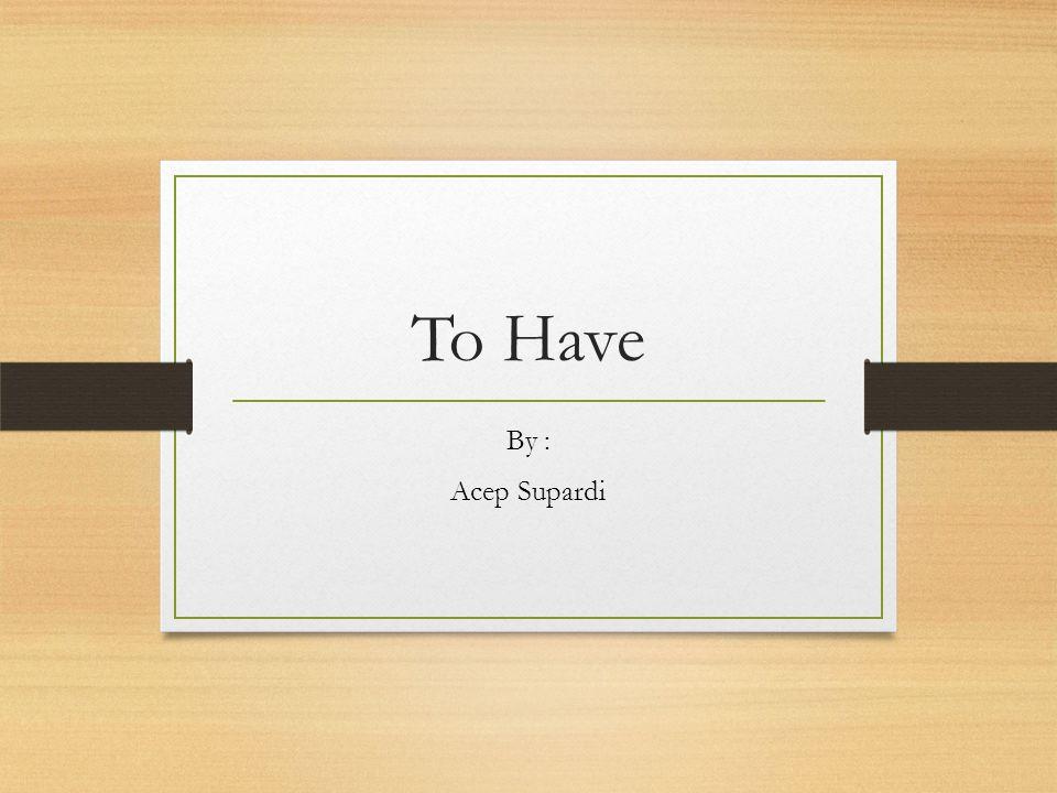 Penggunaan To Have ( Has, Have dan Had ) Sebagai Helping Verb (kata kerja bantu) dalam tenses Example : I have received a letter from my friend She has written a short story.