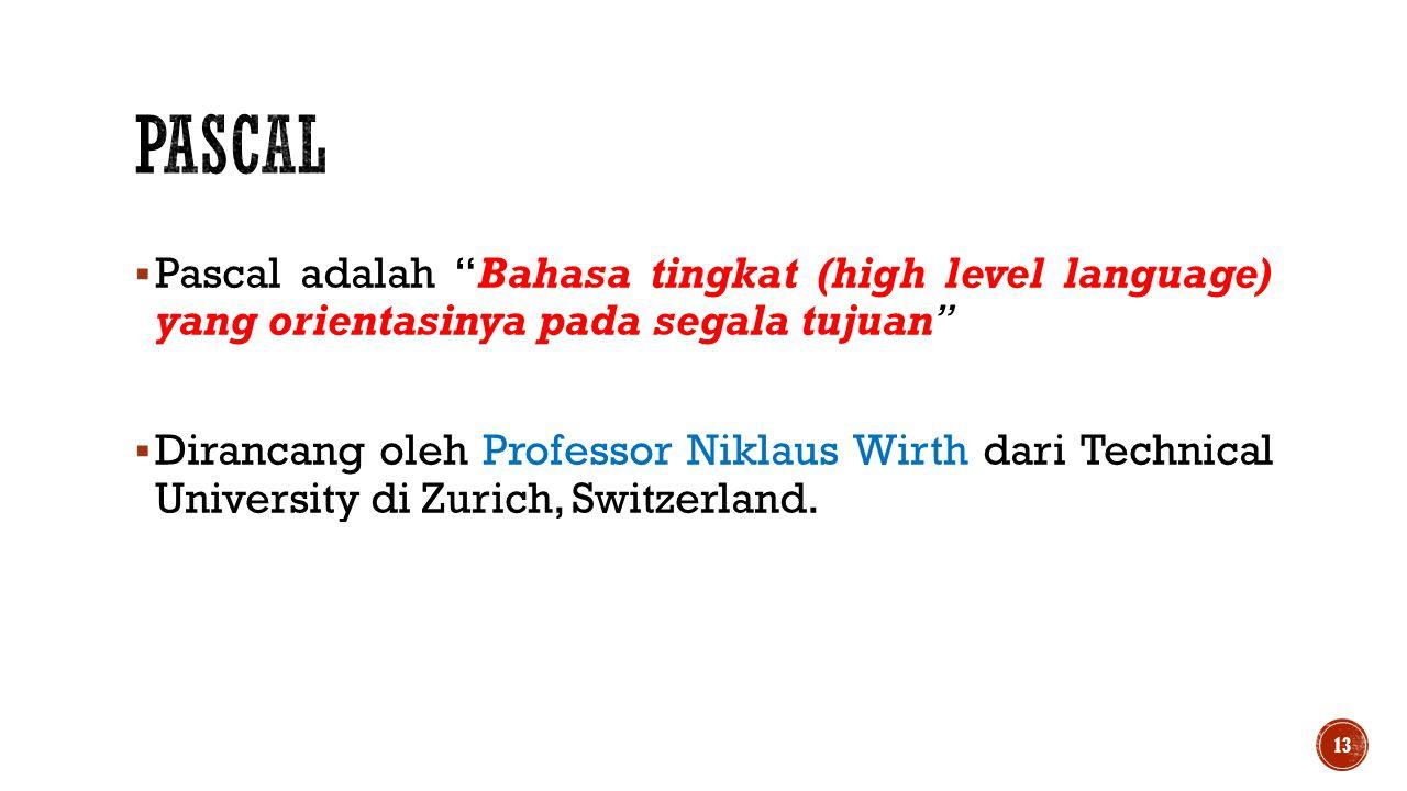 """ Pascal adalah """"Bahasa tingkat (high level language) yang orientasinya pada segala tujuan""""  Dirancang oleh Professor Niklaus Wirth dari Technical Un"""
