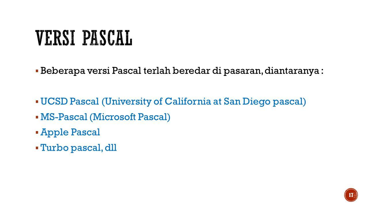  Beberapa versi Pascal terlah beredar di pasaran, diantaranya :  UCSD Pascal (University of California at San Diego pascal)  MS-Pascal (Microsoft P