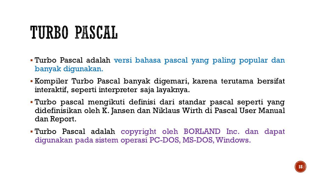  Turbo Pascal adalah versi bahasa pascal yang paling popular dan banyak digunakan.  Kompiler Turbo Pascal banyak digemari, karena terutama bersifat