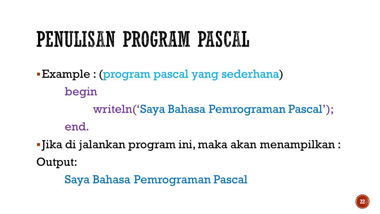  Example : (program pascal yang sederhana) begin writeln('Saya Bahasa Pemrograman Pascal'); end.  Jika di jalankan program ini, maka akan menampilka