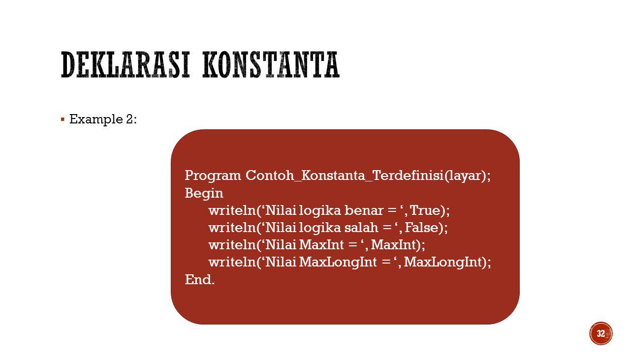  Example 2: 32 Program Contoh_Konstanta_Terdefinisi(layar); Begin writeln('Nilai logika benar = ', True); writeln('Nilai logika salah = ', False); wr