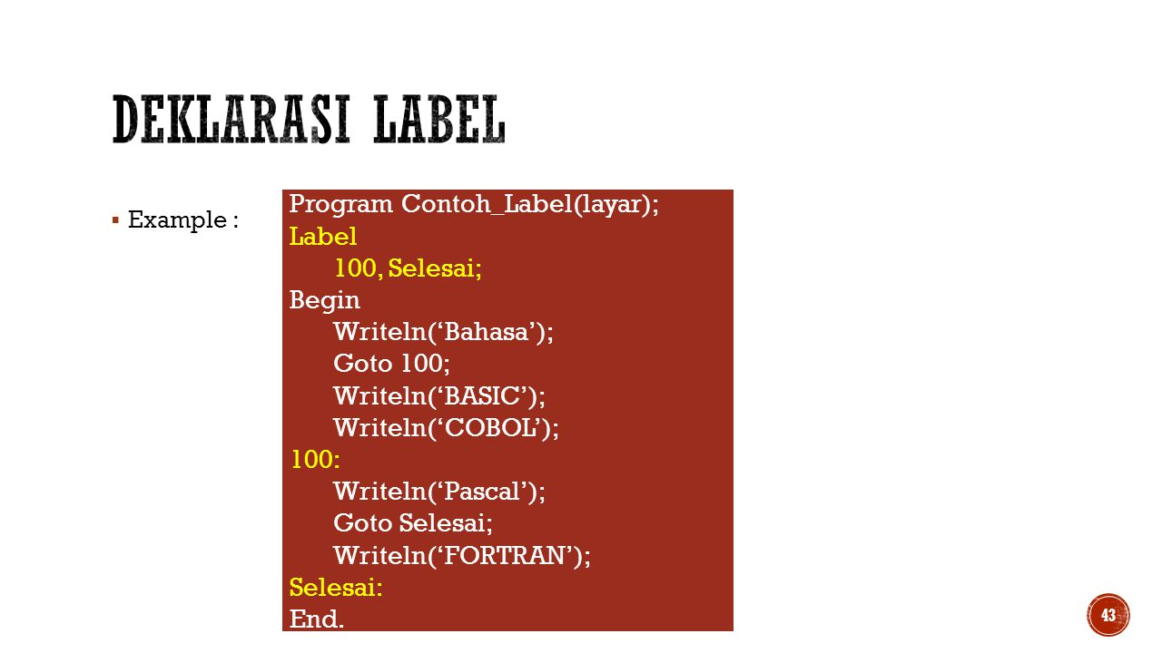  Example : 43 Program Contoh_Label(layar); Label 100, Selesai; Begin Writeln('Bahasa'); Goto 100; Writeln('BASIC'); Writeln('COBOL'); 100: Writeln('P