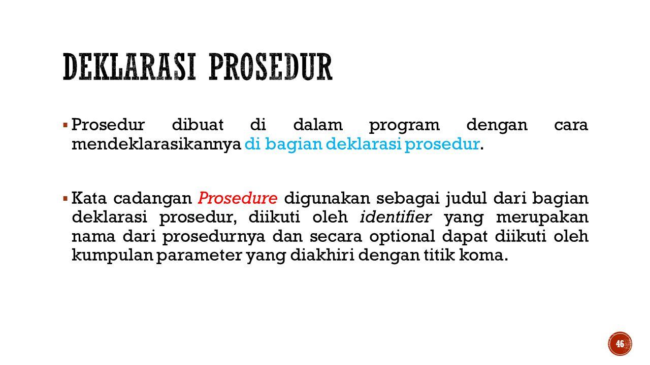  Prosedur dibuat di dalam program dengan cara mendeklarasikannya di bagian deklarasi prosedur.  Kata cadangan Prosedure digunakan sebagai judul dari
