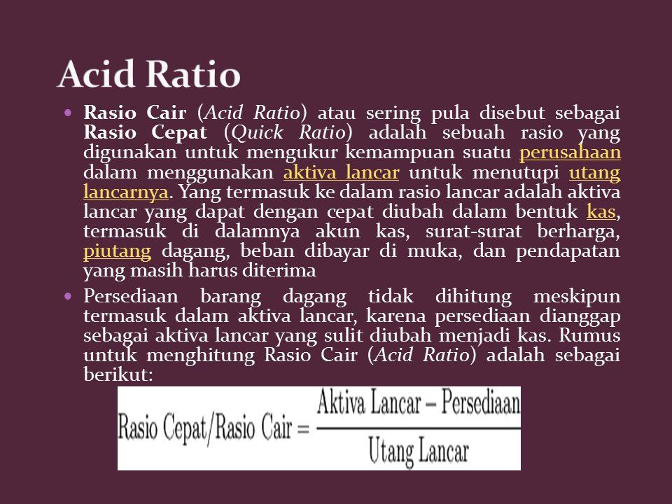 Rasio Cair (Acid Ratio) atau sering pula disebut sebagai Rasio Cepat (Quick Ratio) adalah sebuah rasio yang digunakan untuk mengukur kemampuan suatu p