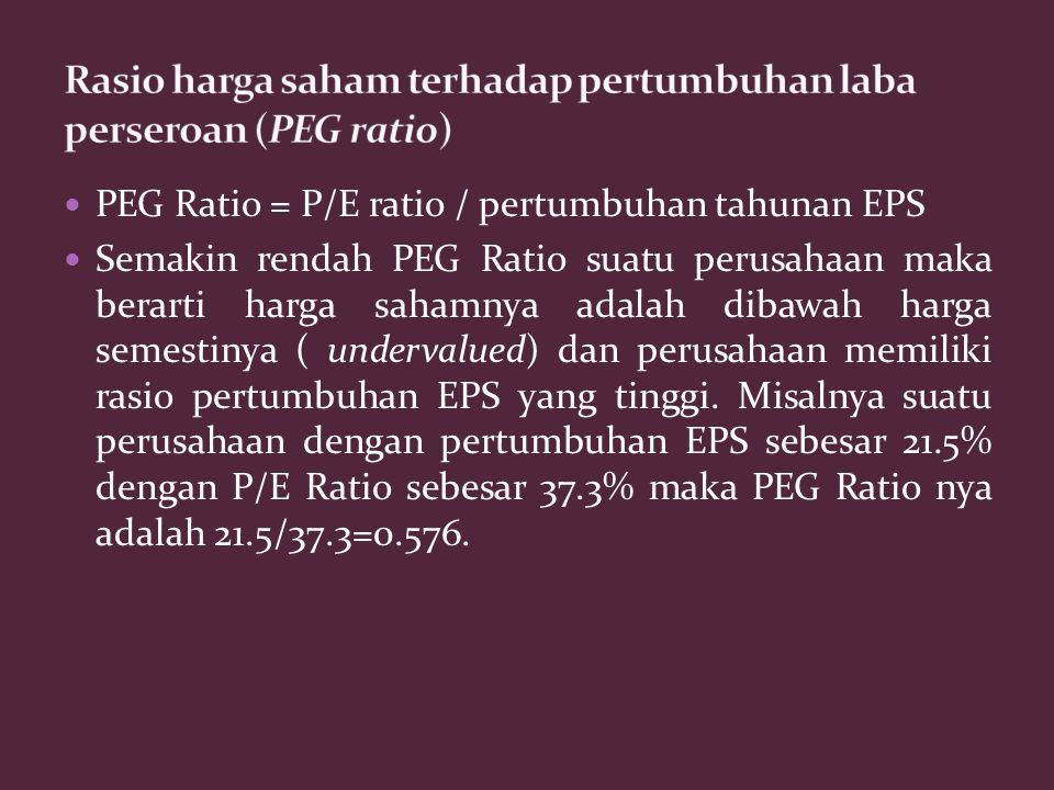 PEG Ratio = P/E ratio / pertumbuhan tahunan EPS Semakin rendah PEG Ratio suatu perusahaan maka berarti harga sahamnya adalah dibawah harga semestinya