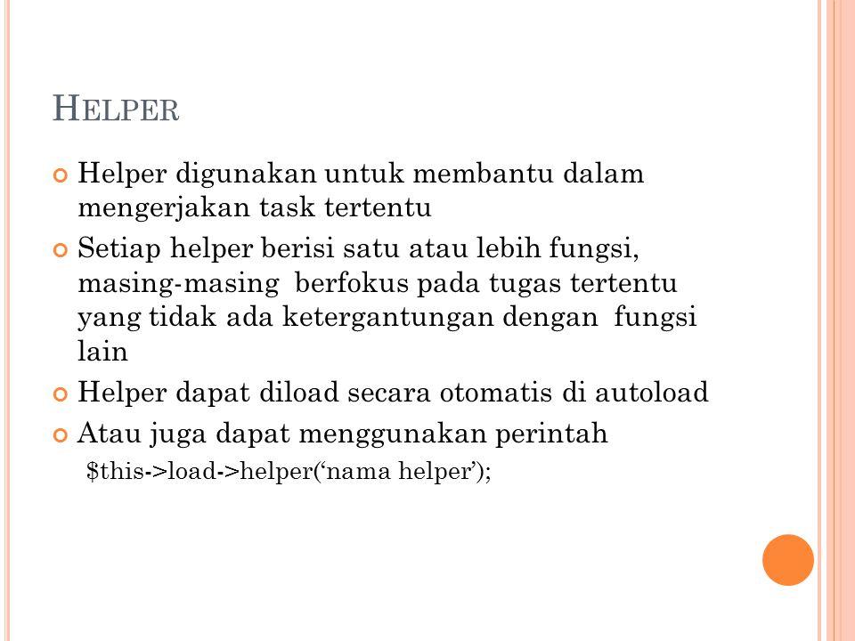 H ELPER Helper digunakan untuk membantu dalam mengerjakan task tertentu Setiap helper berisi satu atau lebih fungsi, masing-masing berfokus pada tugas tertentu yang tidak ada ketergantungan dengan fungsi lain Helper dapat diload secara otomatis di autoload Atau juga dapat menggunakan perintah $this->load->helper('nama helper');