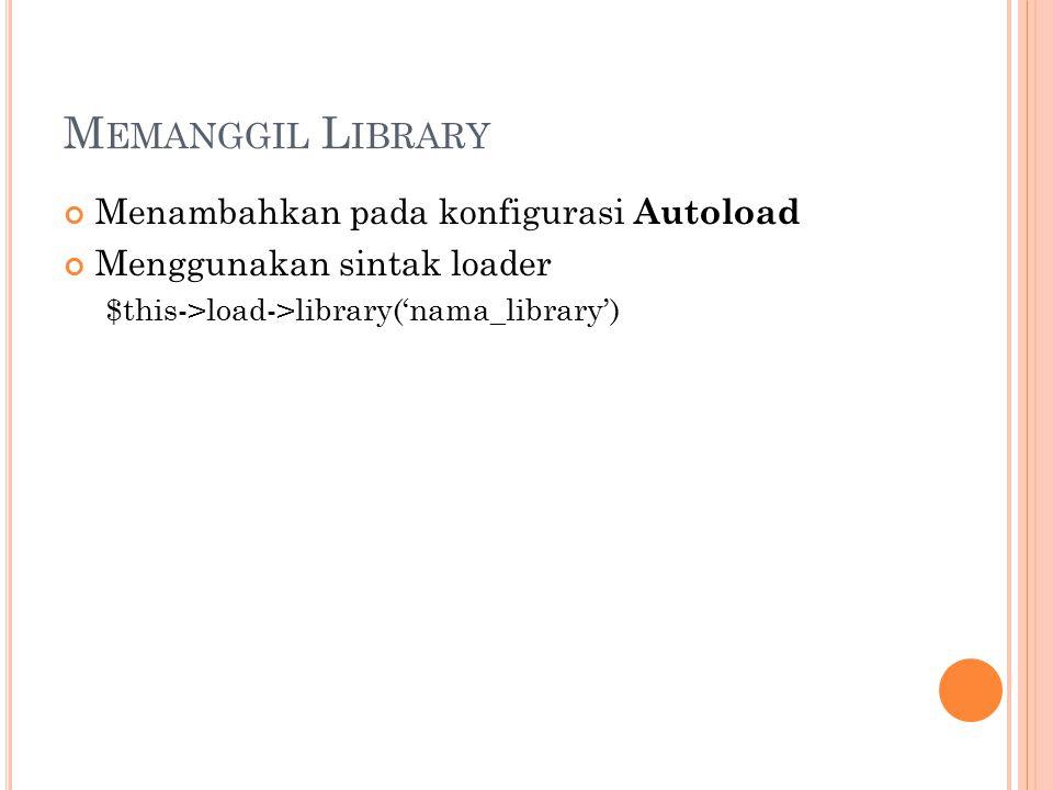 M EMANGGIL L IBRARY Menambahkan pada konfigurasi Autoload Menggunakan sintak loader $this->load->library('nama_library')