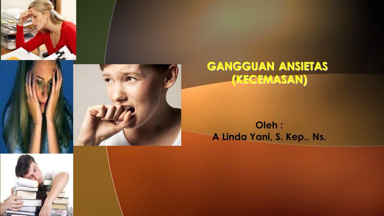 GANGGUAN ANSIETAS (KECEMASAN) Oleh : A Linda Yani, S. Kep., Ns.