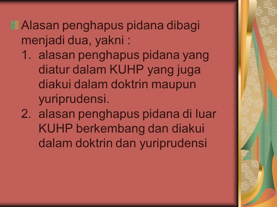 Alasan penghapus pidana dibagi menjadi dua, yakni : 1.alasan penghapus pidana yang diatur dalam KUHP yang juga diakui dalam doktrin maupun yuriprudens