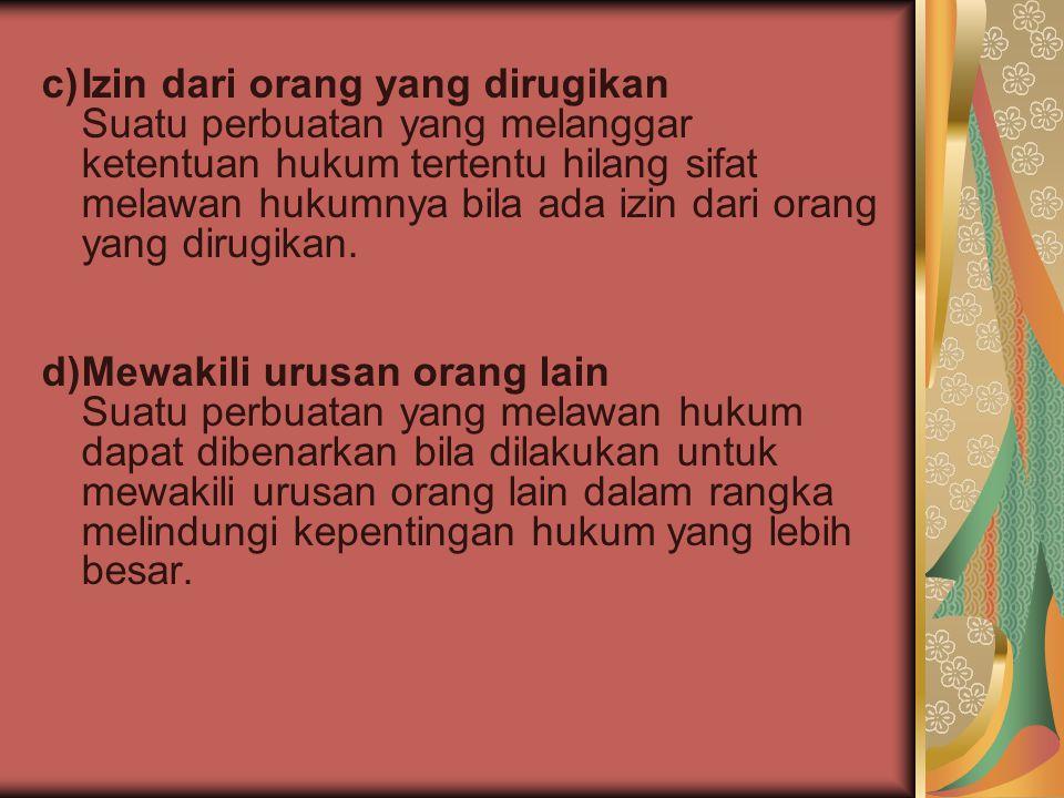c)Izin dari orang yang dirugikan Suatu perbuatan yang melanggar ketentuan hukum tertentu hilang sifat melawan hukumnya bila ada izin dari orang yang d