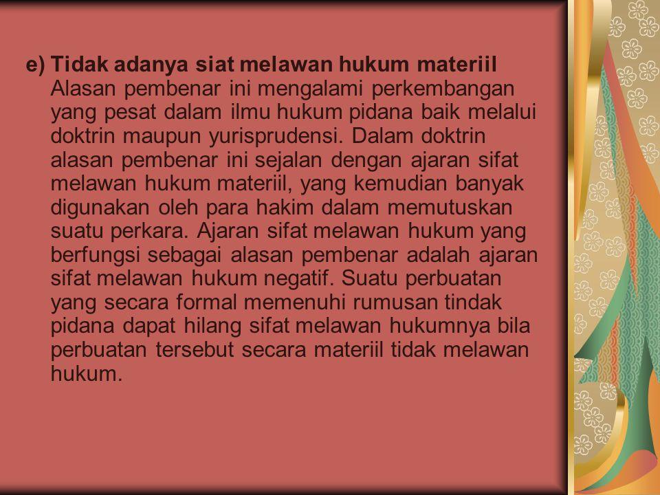 e)Tidak adanya siat melawan hukum materiil Alasan pembenar ini mengalami perkembangan yang pesat dalam ilmu hukum pidana baik melalui doktrin maupun y