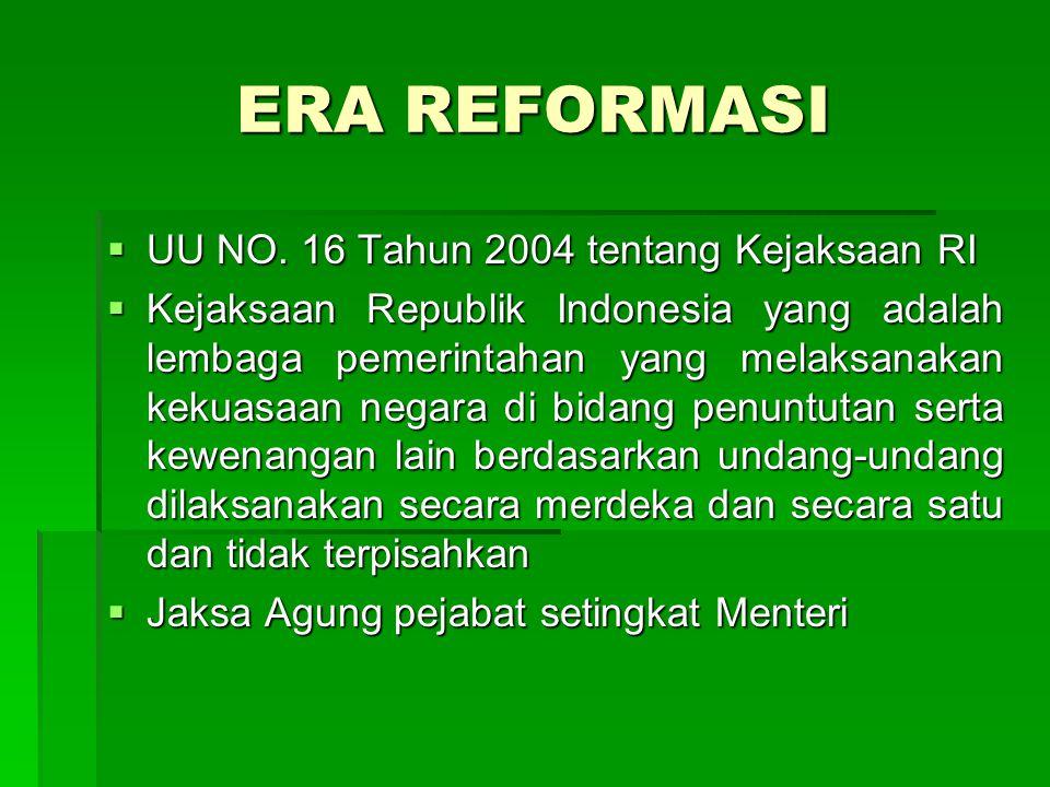 ERA REFORMASI  UU NO. 16 Tahun 2004 tentang Kejaksaan RI  Kejaksaan Republik Indonesia yang adalah lembaga pemerintahan yang melaksanakan kekuasaan