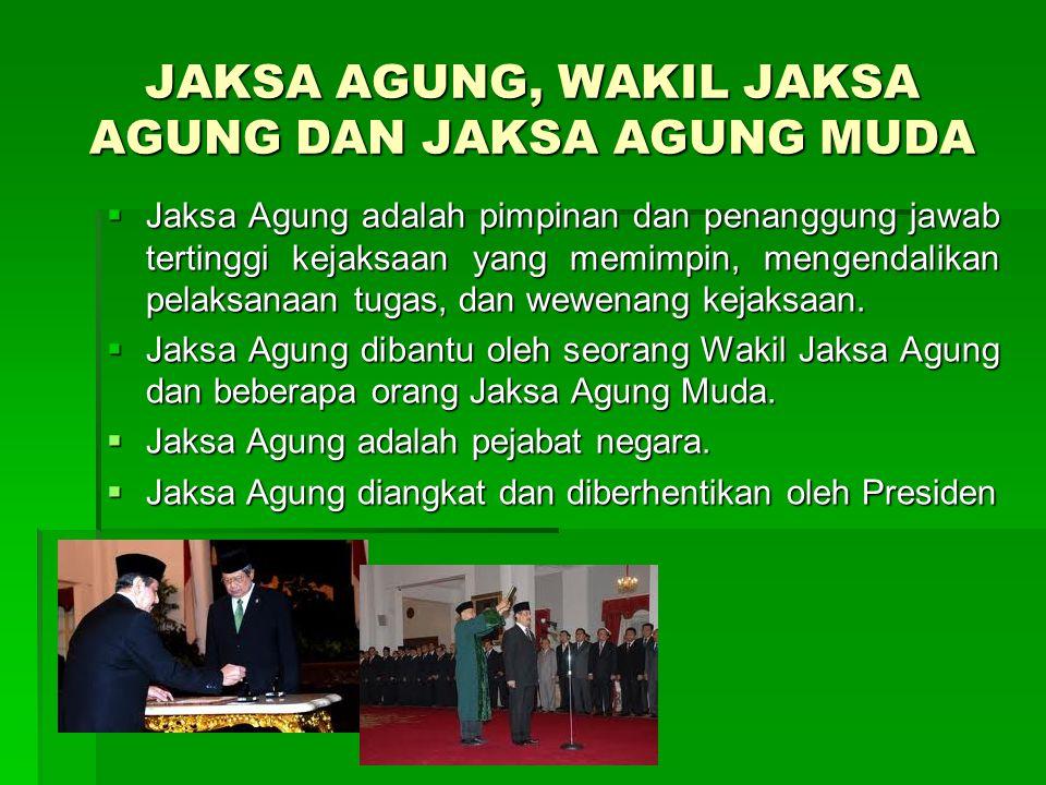 JAKSA AGUNG, WAKIL JAKSA AGUNG DAN JAKSA AGUNG MUDA  Jaksa Agung adalah pimpinan dan penanggung jawab tertinggi kejaksaan yang memimpin, mengendalika