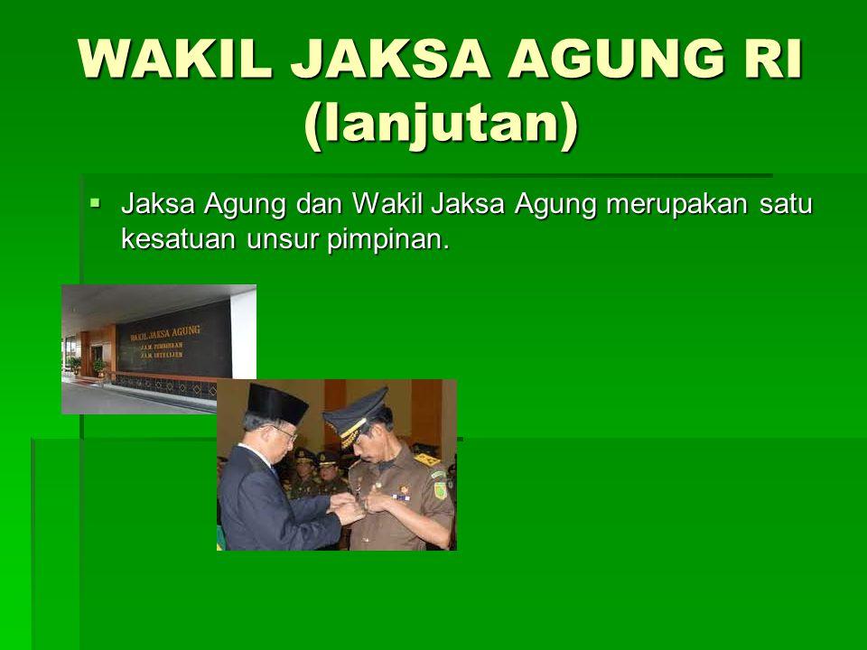 WAKIL JAKSA AGUNG RI (lanjutan)  Jaksa Agung dan Wakil Jaksa Agung merupakan satu kesatuan unsur pimpinan.