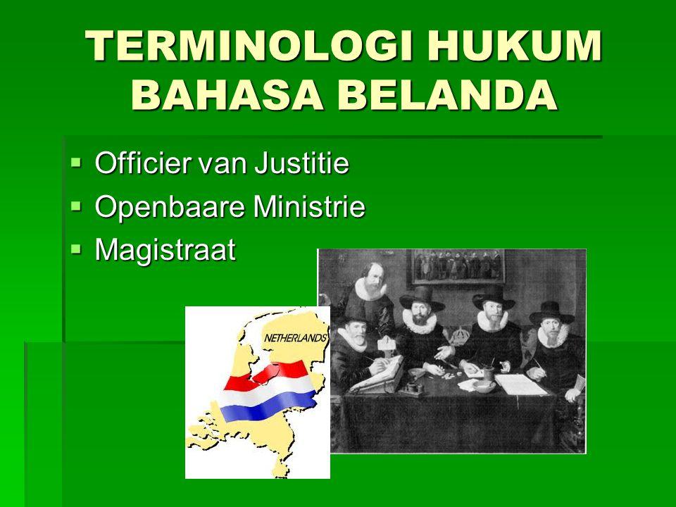 TERMINOLOGI HUKUM BAHASA BELANDA  Officier van Justitie  Openbaare Ministrie  Magistraat