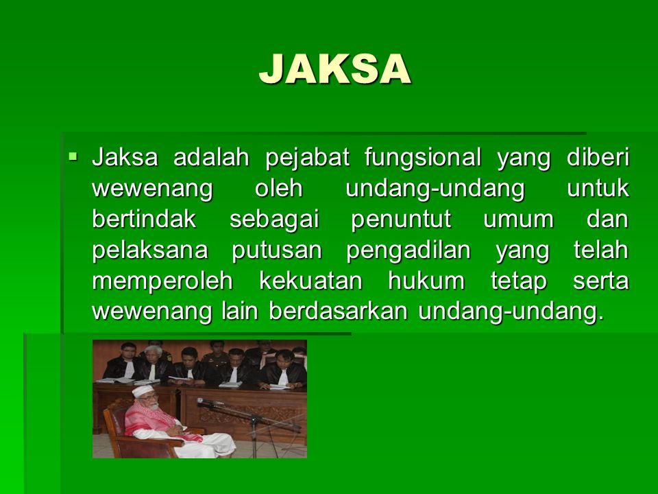 JAKSA  Jaksa adalah pejabat fungsional yang diberi wewenang oleh undang-undang untuk bertindak sebagai penuntut umum dan pelaksana putusan pengadilan